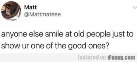 Anyone Else Smile At Old People Just To Show...