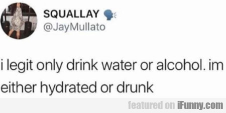 I Legit Only Drink Water Or Alcohol. Im Either..