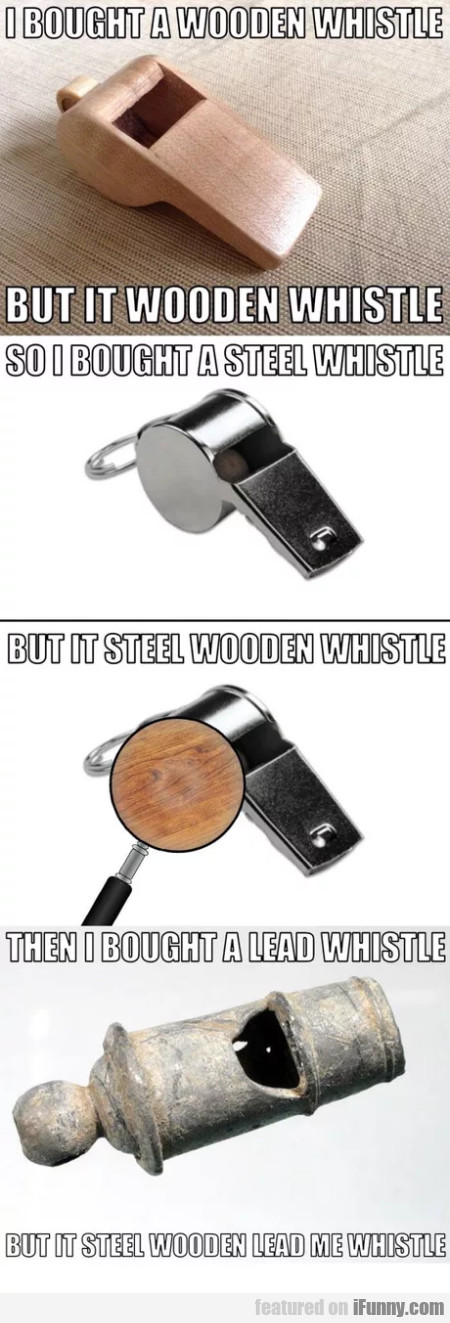 I Bought A Wooden Whistle - But It Wooden...