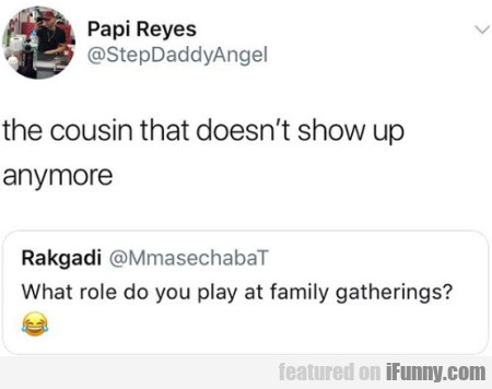 The Cousin That Doesn't Show Up Anymore...
