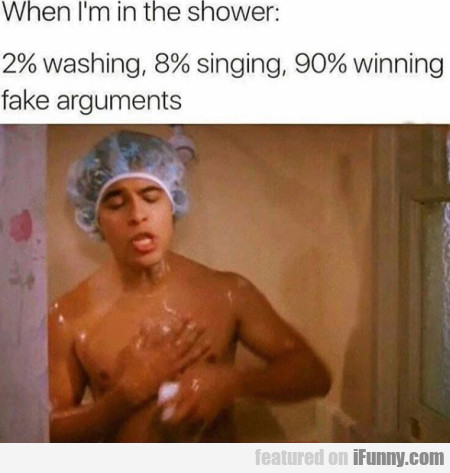 When I'm In The Shower - 2% Washing, 8% Singing...