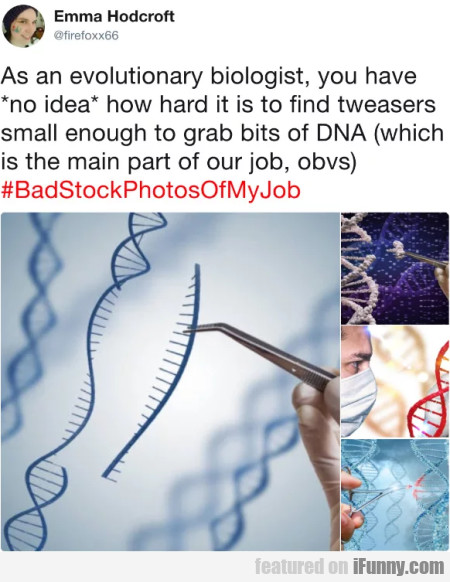 As An Evolutionary Biologist, You Have No Idea...