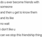 Do U Ever Become Friend With Someone And Then...
