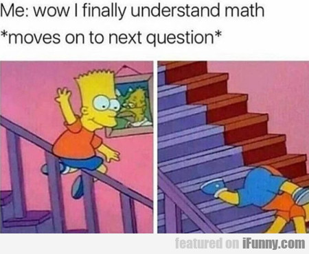 Me: Wow I Finally Understand Math - Moves To...