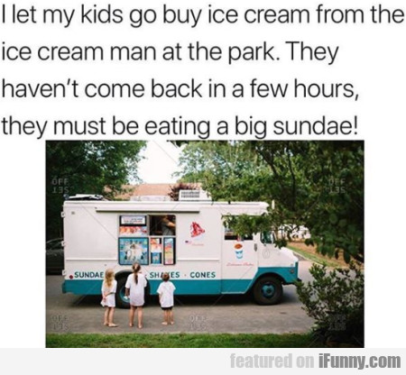 I Let My Kids Go Buy Ice Cream From The Ice...