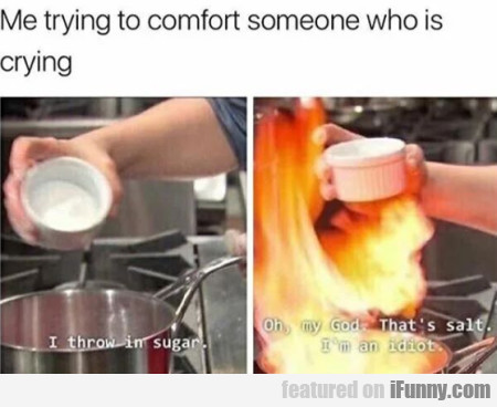 Me trying to comfort someone who is crying...