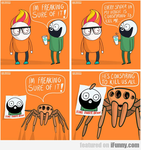 I'm Freaking Sure Of It! Every Spider In My House.
