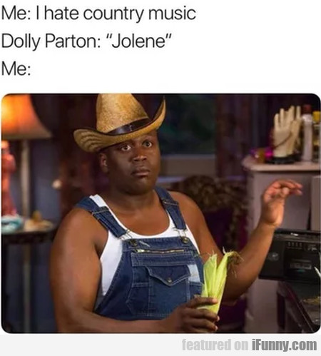 Me: I Hate Country Music - Dolly Parton: Jolene