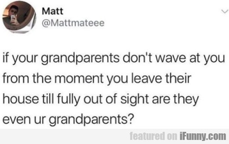 If Your Grandparents Don't Wave At You From The...