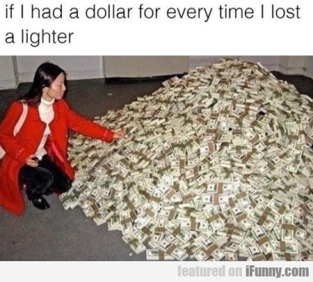 If I Had A Dollar For Every Time I Lost A Lighter