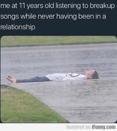 Me At 11 Years Old Listening To Breakup Songs...