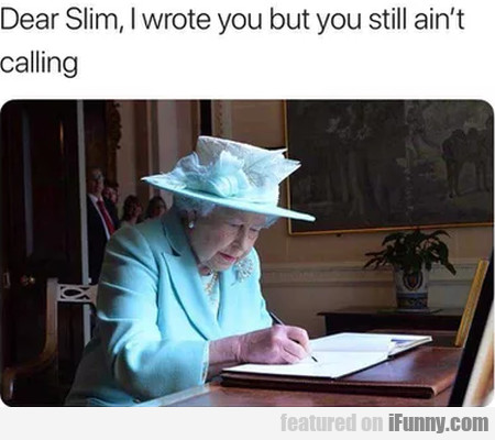 Dear Slim, I Wrote You But You Still Ain't Calling