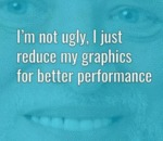 I'm Not Ugly, I Just Reduce My Graphics For...