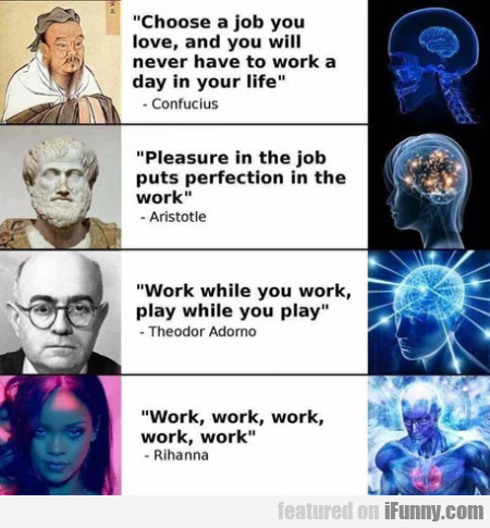 Choose A Job You Love, And You Will Never Have...