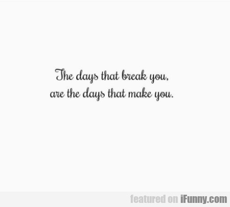 The Days That Brake You Are The Days That...