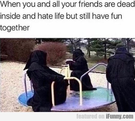 When You And All Your Friends Are Dead Inside...