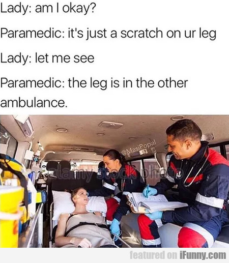Lady: Am I Okay? - Paramedic: It's Just A Scratch