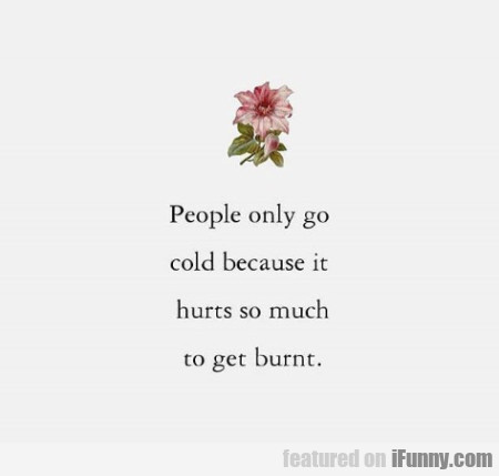 People Only Go Cold Because It Hurts So Much...