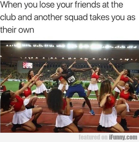 When you lose your friends at the club and...