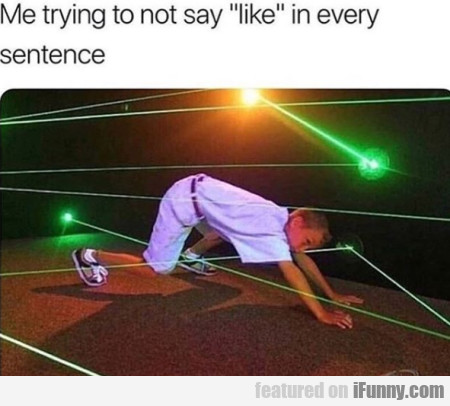 Me Trying To Not Say Like In Every Sentence...