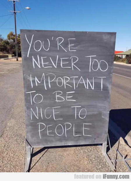 You're Never Too Important To Be Nice To People...