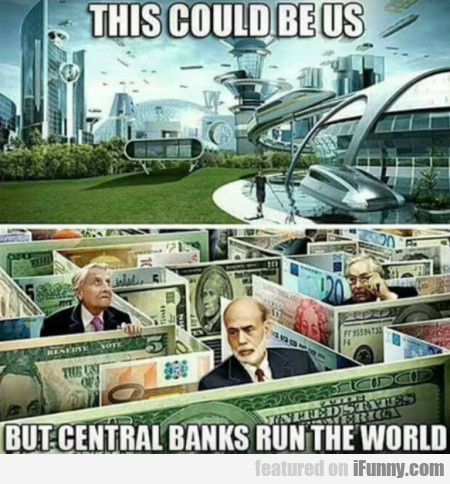 This could be us but central banks run the world