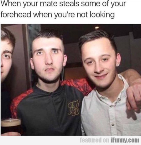 When Your Mate Steals Some Of Your Forehead