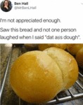 I'm Not Appreciated Enough - Saw This Bread And...