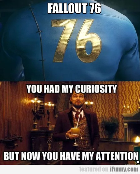 Fallout 76 - You Had My Curiosity But Now You...