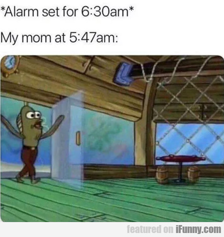 Alarm Set For 6:30 Am - My Mom At 5:47 Am..