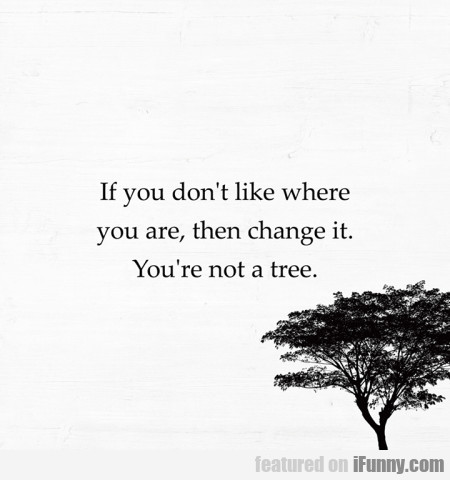 If You Don't Like Where You Are, Then Change It...
