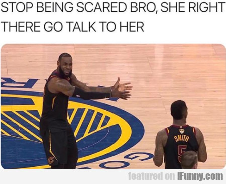 Stop Being Scared Bro, She Right There Go Talk...