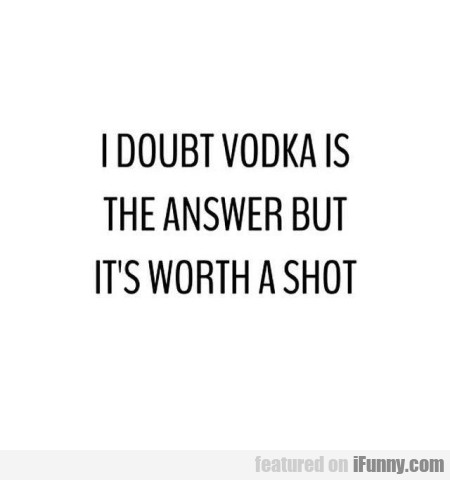 I Doubt Vodka Is The Answer But It's Worth A..