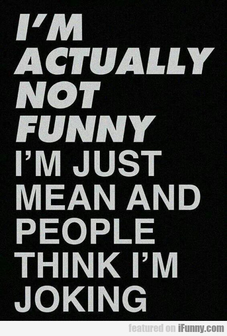 I'm Actually Not Funny - I'm Just Mean And...