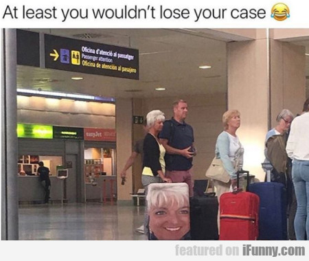 At Least You Wouldn't Lose Your Case...