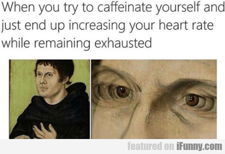 When You Try To Caffeinate Yourself And Just...