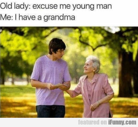 Old Lady: Excuse Me Young Man - Me: I Have A...