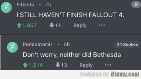 I still haven't finish Fallout 4 - Don't worry...