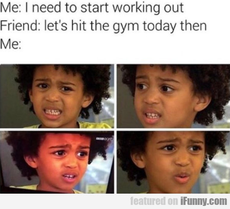 Me: I Need To Start Working Out - Friend: Let's..