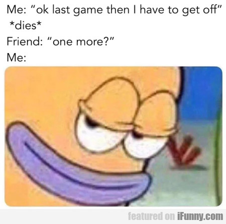Me: Ok Last Game Then I Have To Get Off - Dies...