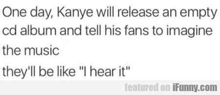 One day, Kanye will release an empty cd album...