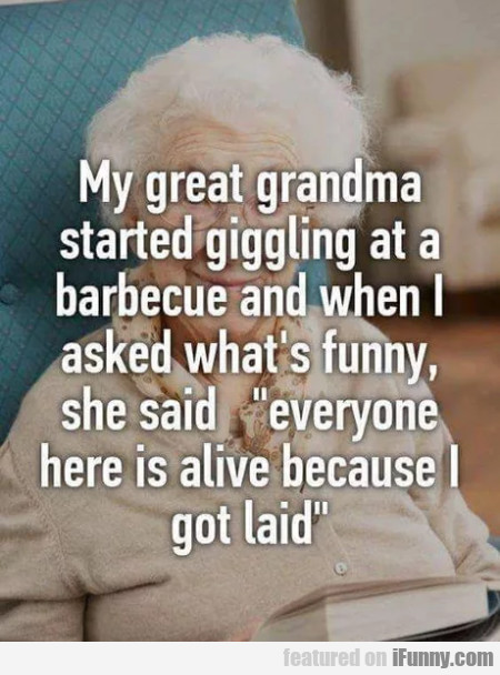 My great grandma started giggling at a...