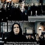 How Dare You Stand Where He Stood - Dumbledore...