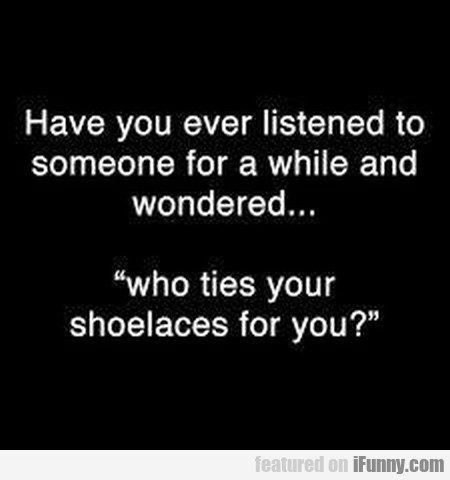 Have You Ever Listened To Someone For A...