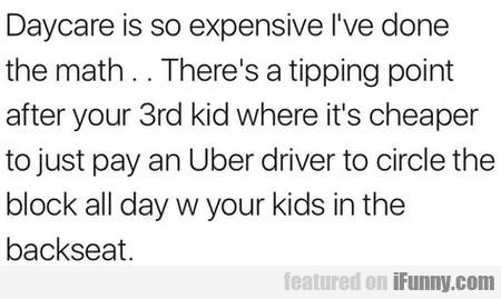Daycare Is So Expensive I've Done The Math...