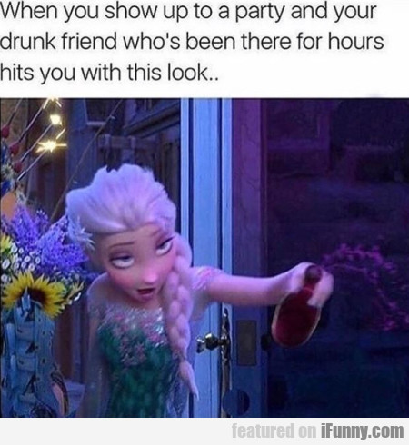 When You Show Up To A Party And Your Drunk...