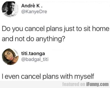 Do You Cancel Plans Just To Sit Home And Not...