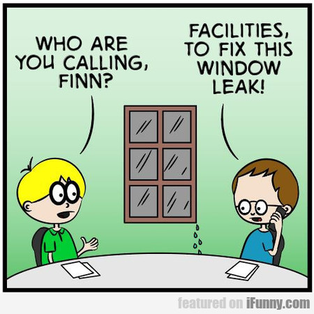 who are you calling, finn? facilities, to fix this