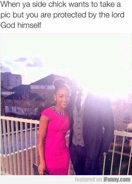 When Ya Side Chick Wants To Take A Pic But You...