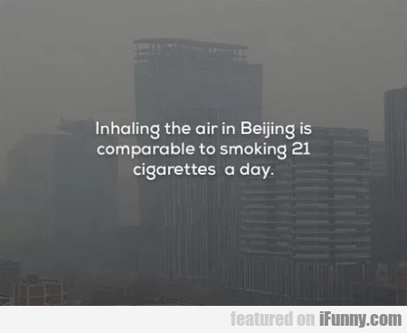 Inhaling The Air In Beijing Is Comparable To...